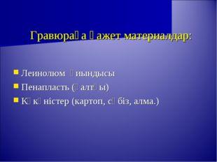 Гравюраға қажет материалдар: Леинолюм қиындысы Пенапласть (қалтқы) Көкөністе