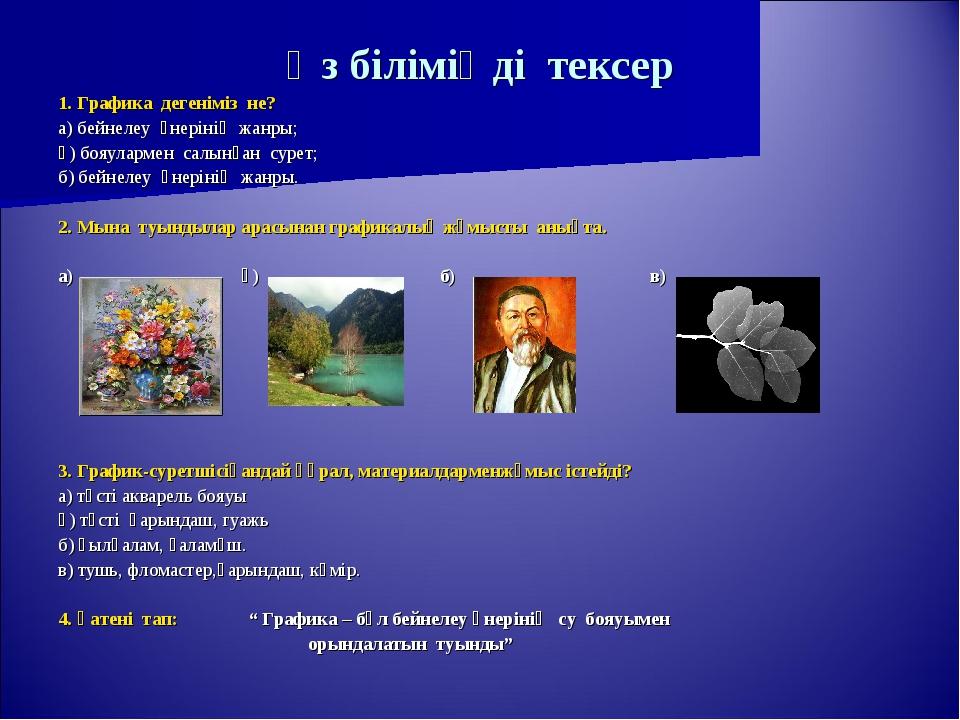Өз біліміңді тексер 1. Графика дегеніміз не? а) бейнелеу өнерінің жанры; ә) б...