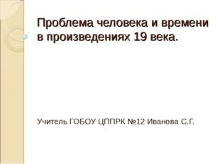 Проблема человека и времени в произведениях 19 века. Учитель ГОБОУ ЦППРК №12