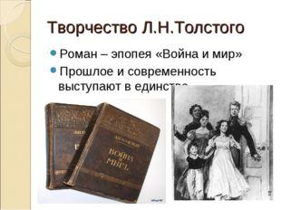Творчество Л.Н.Толстого Роман – эпопея «Война и мир» Прошлое и современность