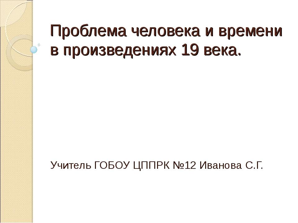 Проблема человека и времени в произведениях 19 века. Учитель ГОБОУ ЦППРК №12...