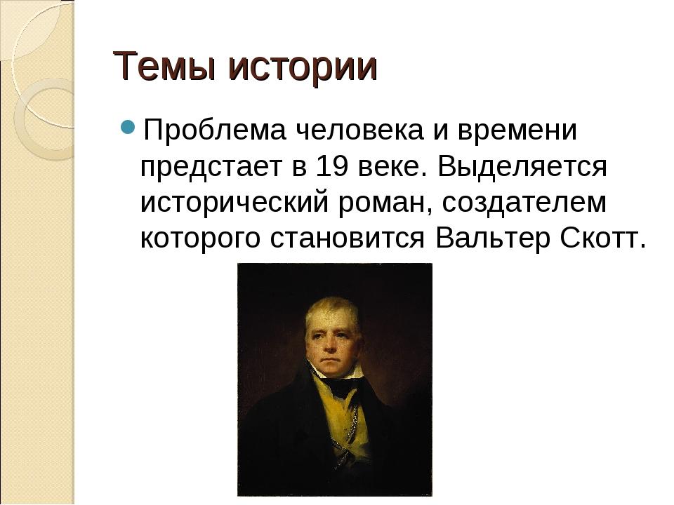 Темы истории Проблема человека и времени предстает в 19 веке. Выделяется исто...