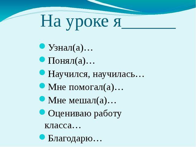 На уроке я______ Узнал(а)… Понял(а)… Научился, научилась… Мне помогал(а)… Мне...