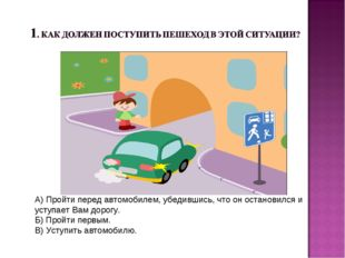 А) Пройти перед автомобилем, убедившись, что он остановился и уступает Вам до