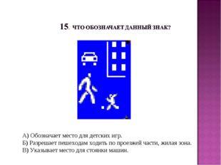 А) Обозначает место для детских игр. Б) Разрешает пешеходам ходить по проезже