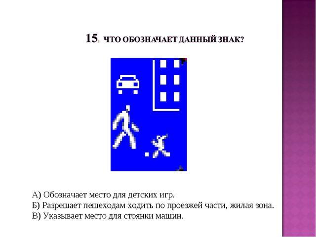 А) Обозначает место для детских игр. Б) Разрешает пешеходам ходить по проезже...