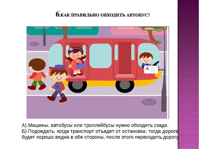 А) Машины, автобусы или троллейбусы нужно обходить сзади. Б) Подождать, когда...