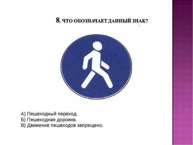 А) Пешеходный переход. Б) Пешеходная дорожка. В) Движение пешеходов запрещено.