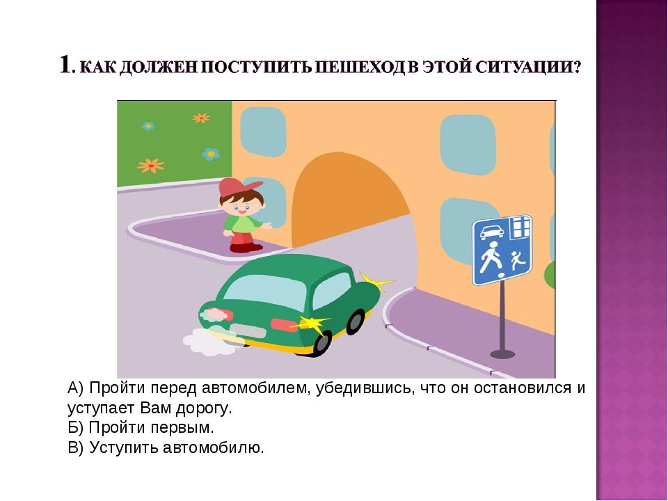 А) Пройти перед автомобилем, убедившись, что он остановился и уступает Вам до...