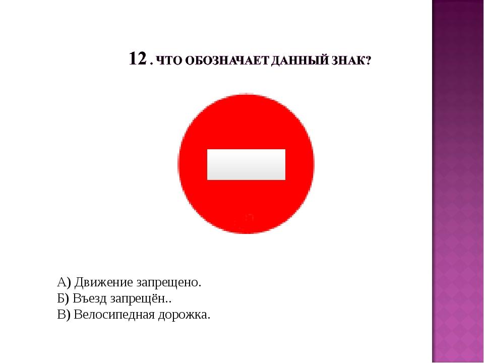 А) Движение запрещено. Б) Въезд запрещён.. В) Велосипедная дорожка.