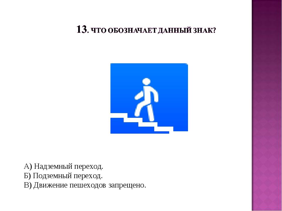 А) Надземный переход. Б) Подземный переход. В) Движение пешеходов запрещено.