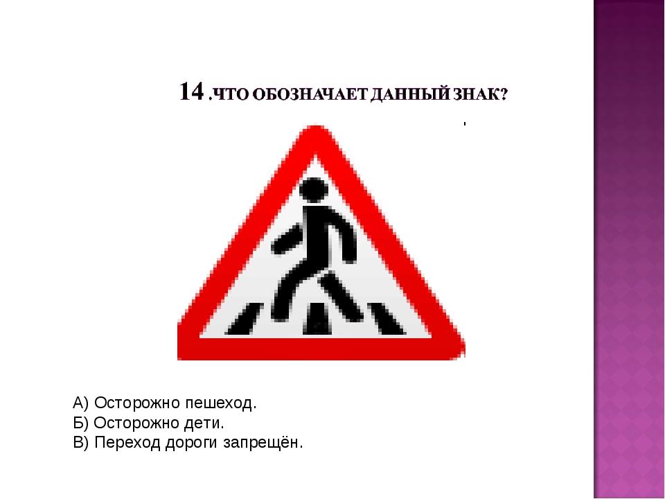 А) Осторожно пешеход. Б) Осторожно дети. В) Переход дороги запрещён.