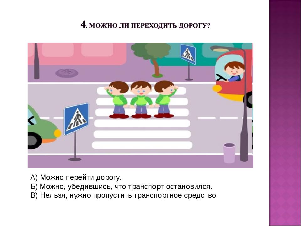 А) Можно перейти дорогу. Б) Можно, убедившись, что транспорт остановился. В)...