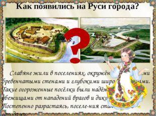 Как появились на Руси города? Славяне жили в поселениях, окружённых креп-ким