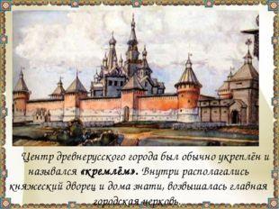 Центр древнерусского города был обычно укреплён и назывался «кремлём». Внут