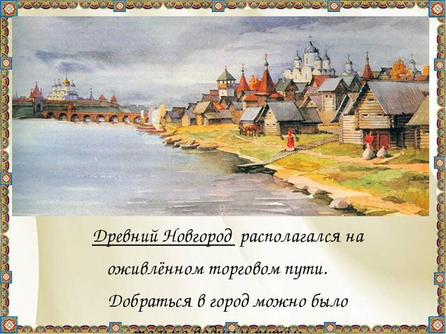 Древний Новгород располагался на оживлённом торговом пути. Добраться в гор...