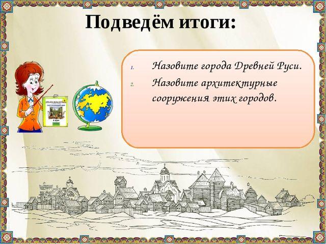 Подведём итоги: Назовите города Древней Руси. Назовите архитектурные сооружен...