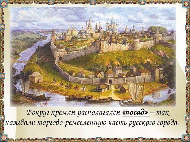 Вокруг кремля располагался «посад» – так называли торгово-ремесленную часть...