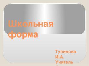 Школьная форма Тулинова И.А. Учитель биологии МОУ «СОШ № 20» Г. Воскресенск