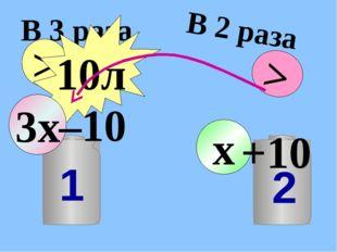 В 3 раза > 10л В 2 раза > x 3x –10 +10