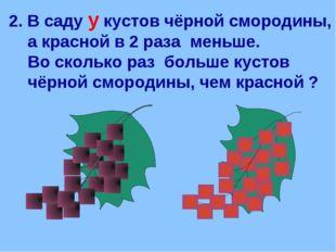 2. В саду у кустов чёрной смородины, а красной в 2 раза меньше. Во сколько ра
