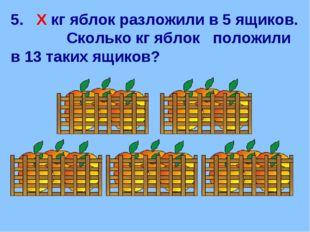 5. Х кг яблок разложили в 5 ящиков. Сколько кг яблок положили в 13 таких ящик