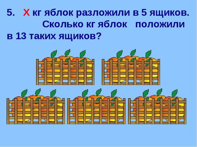 5. Х кг яблок разложили в 5 ящиков. Сколько кг яблок положили в 13 таких ящик...