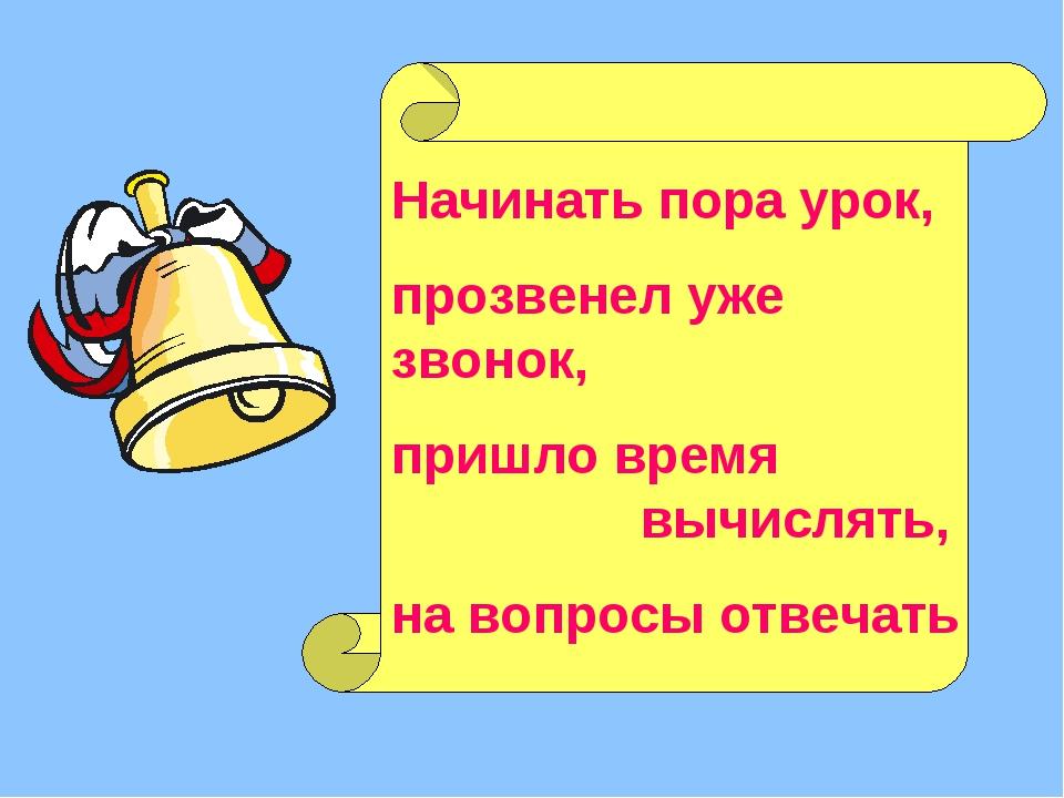 Начинать пора урок, прозвенел уже звонок, пришло время вычислять, на вопросы...