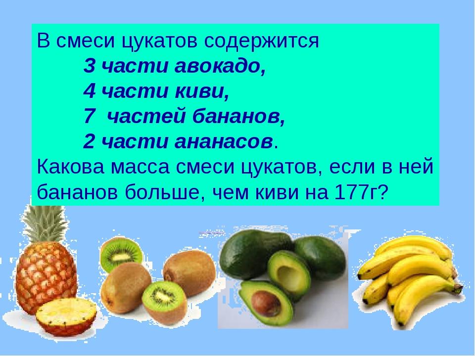 В смеси цукатов содержится 3 части авокадо, 4 части киви, 7 частей бананов,...