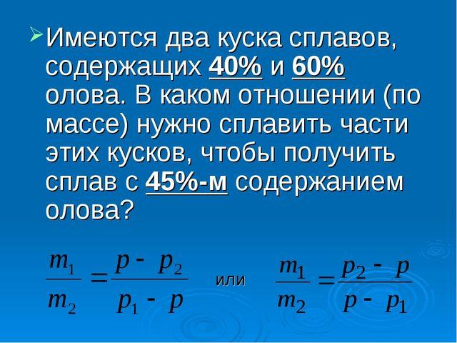 Имеются два куска сплавов, содержащих 40% и 60% олова. В каком отношении (по...