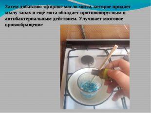 Затем добавляю эфирное масло мяты, которое придаёт мылу запах и ещё мята обла