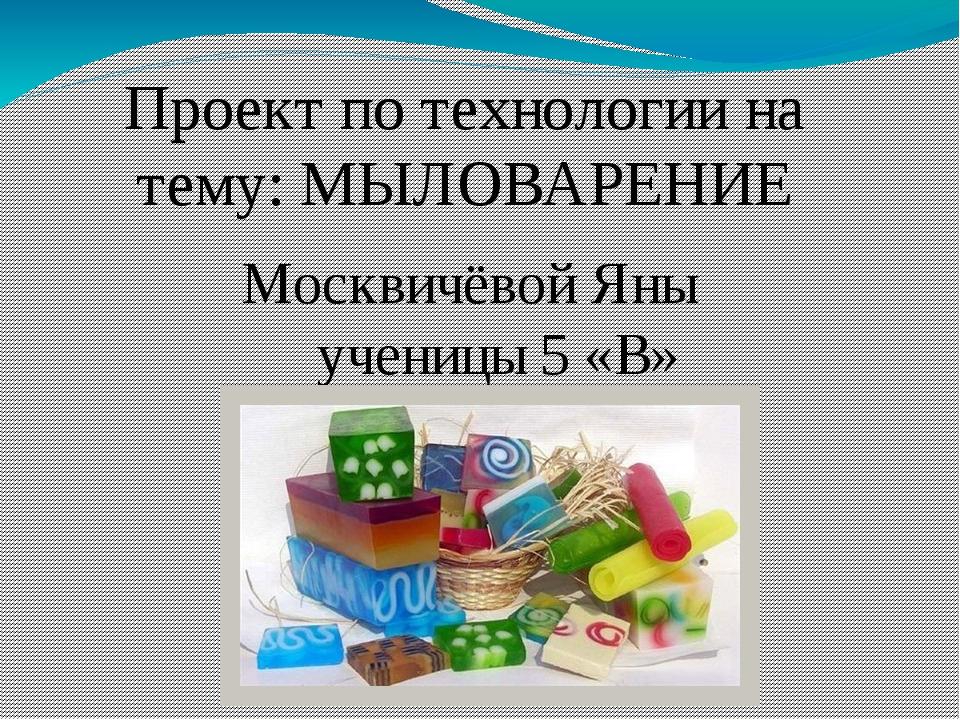Проект по технологии на тему: МЫЛОВАРЕНИЕ Москвичёвой Яны ученицы 5 «В»