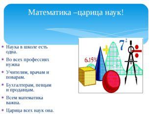 Математика –царица наук! Наука в школе есть одна. Во всех профессиях нужна Уч