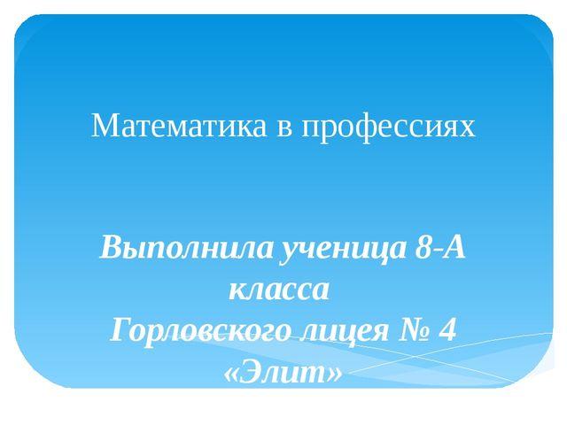 Математика в профессиях Выполнила ученица 8-А класса Горловского лицея № 4 «Э...