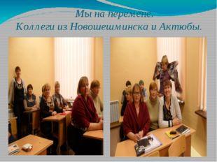 Мы на перемене. Коллеги из Новошешминска и Актюбы.