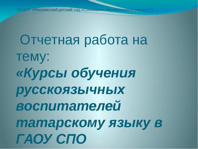 МБДОУ «Ивашкинский детский сад «Солнышко» Черемшанского района РТ Отчетная ра...