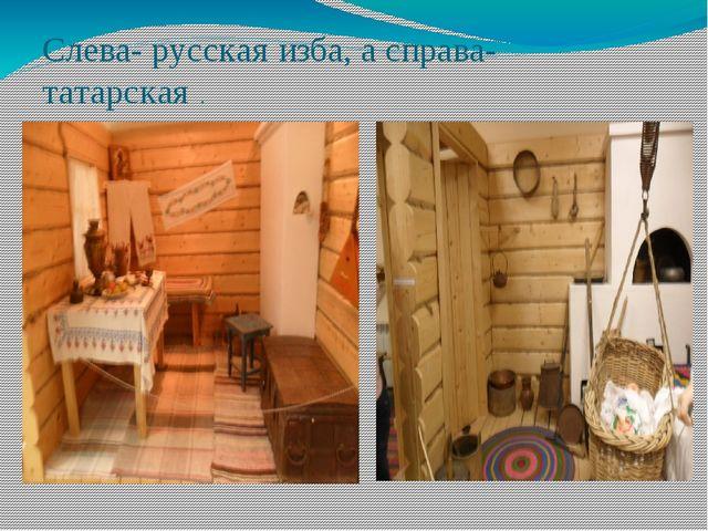 Слева- русская изба, а справа- татарская .