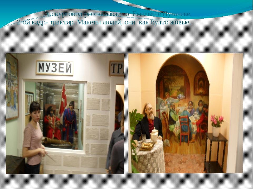 Экскурсовод рассказывает о Емельяне Пугачеве. 2-ой кадр- трактир. Макеты люд...