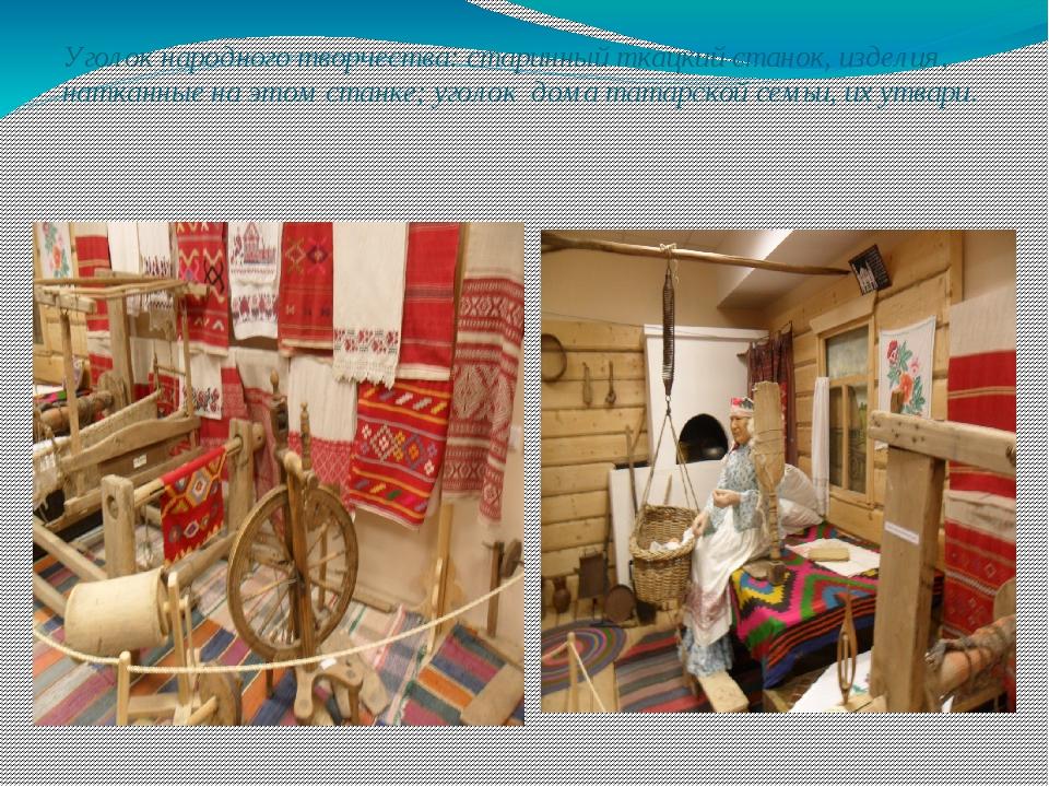 Уголок народного творчества: старинный ткацкий станок, изделия, натканные на...