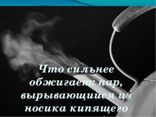 Что сильнее обжигает: пар, вырывающийся из носика кипящего чайника, или брызг