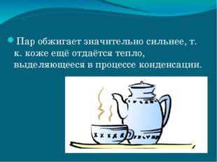 Пар обжигает значительно сильнее, т. к. коже ещё отдаётся тепло, выделяющееся