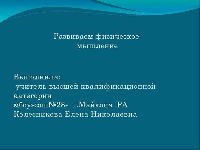 Развиваем физическое мышление Выполнила: учитель высшей квалификационной кате...