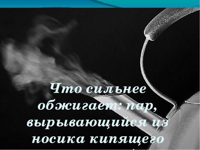Что сильнее обжигает: пар, вырывающийся из носика кипящего чайника, или брызг...