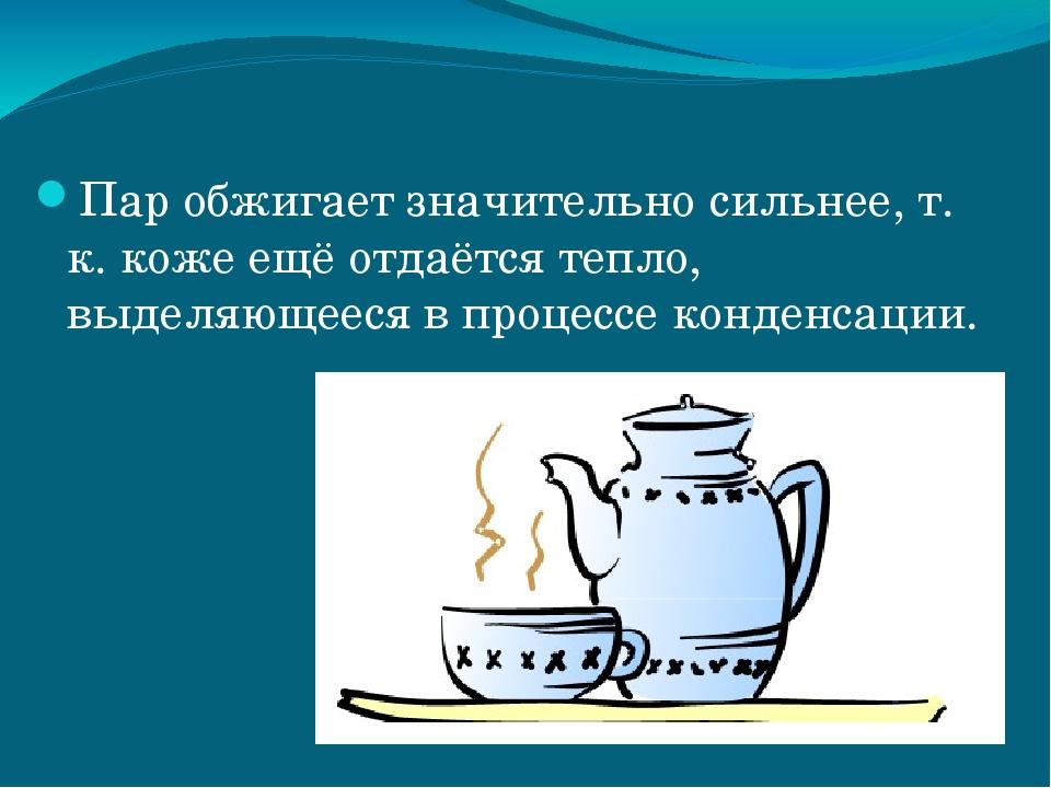 Пар обжигает значительно сильнее, т. к. коже ещё отдаётся тепло, выделяющееся...
