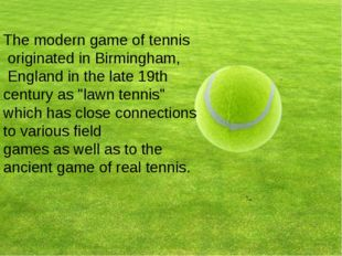 The modern game of tennis originated in Birmingham, England in the late 19th