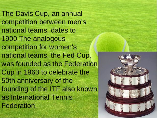 The Davis Cup, an annual competition between men's national teams, dates to 1...
