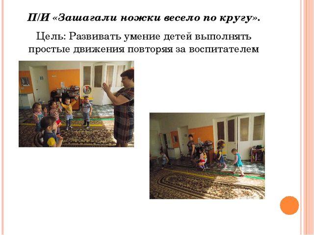 П/И «Зашагали ножки весело по кругу». Цель: Развивать умение детей выполнять...