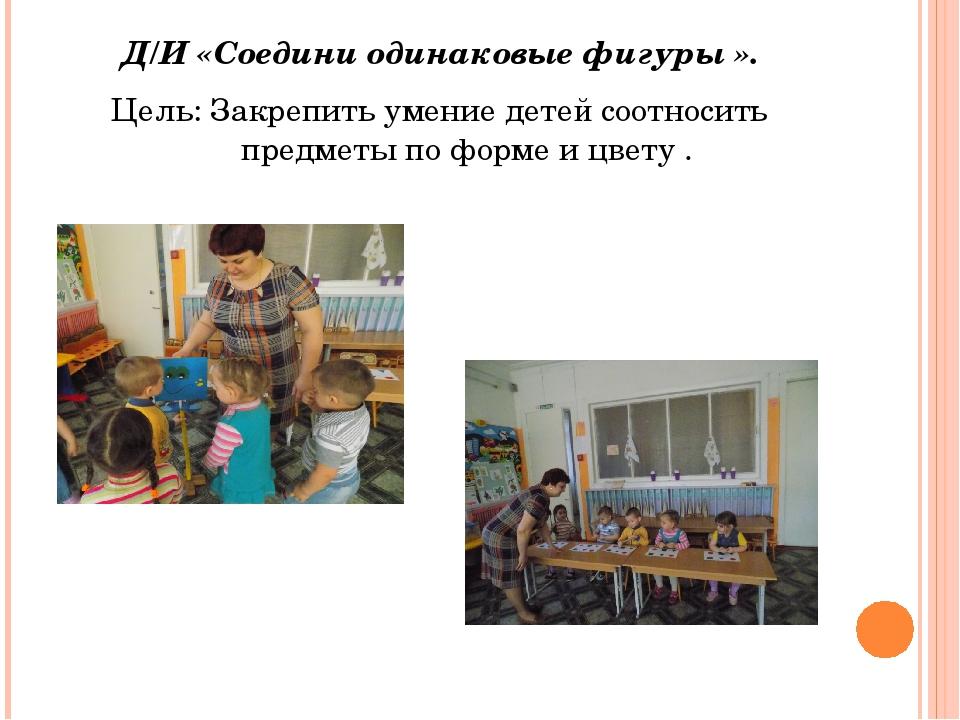 Д/И «Соедини одинаковые фигуры ». Цель: Закрепить умение детей соотносить пр...
