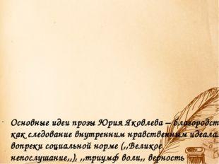 Основные идеи прозы Юрия Яковлева – благородство как следование внутренним н