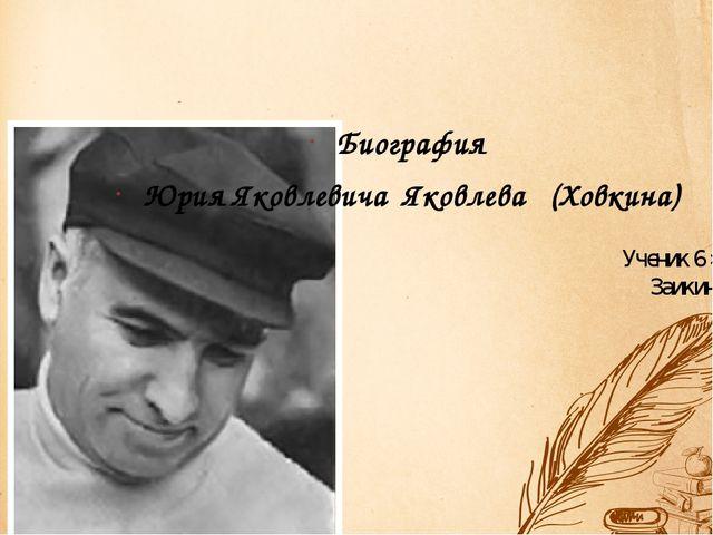 Ученик 6 »А» класса Заикин Николай Биография Юрия Яковлевича Яковлева (Ховкина)